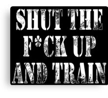 SHUT THE FUCK UP AND TRAIN! Canvas Print