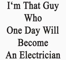I'm That Guy Who One Day Will Become An Electrician  by supernova23