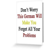 Don't Worry This German Will Make You Forget All Your Problems  Greeting Card