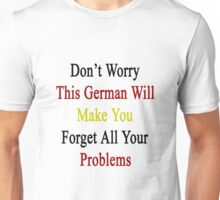 Don't Worry This German Will Make You Forget All Your Problems  Unisex T-Shirt