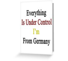 Everything Is Under Control I'm From Germany  Greeting Card
