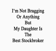 I'm Not Bragging Or Anything But My Daughter Is The Best Stockbroker  Unisex T-Shirt