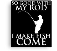 SO GOOD WITH MY ROD I MAKE FISH COME Canvas Print