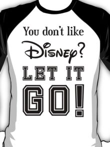You don't like disney let it go  T-Shirt
