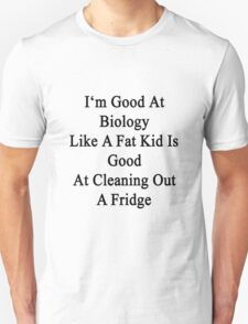 I'm Good At Biology Like A Fat Kid Is Good At Cleaning Out A Fridge  T-Shirt