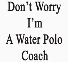 Don't Worry I'm A Water Polo Coach  by supernova23