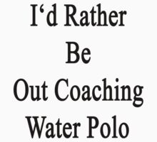 I'd Rather Be Out Coaching Water Polo  by supernova23