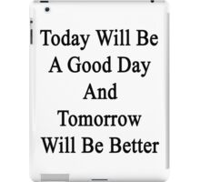 Today Will Be A Good Day And Tomorrow Will Be Better  iPad Case/Skin