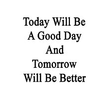 Today Will Be A Good Day And Tomorrow Will Be Better  Photographic Print