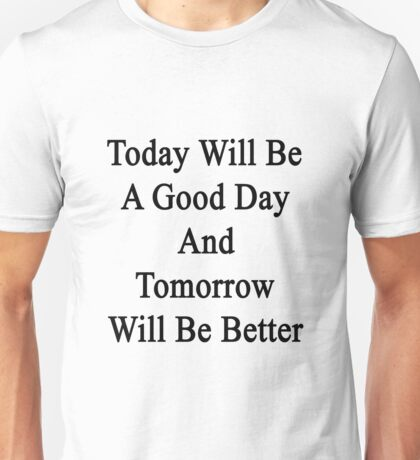 Today Will Be A Good Day And Tomorrow Will Be Better  Unisex T-Shirt