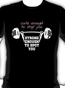 cute enough to stop you strong enough to stop you T-Shirt