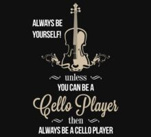 Always be yourself unless you can be a cello player then always be a cello player T-Shirt