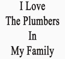 I Love The Plumbers In My Family  by supernova23