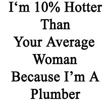 I'm 10% Hotter Than Your Average Woman Because I'm A Plumber  by supernova23