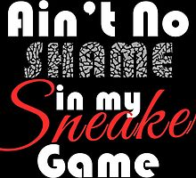 Ain't No Shame in my Sneaker Game by tee4daily