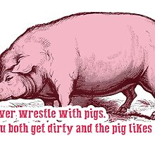 Never Wrestle with Pig by givemefive