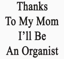 Thanks To My Mom I'll Be An Organist  by supernova23