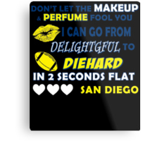 DON'T LET THE MAKEUP & PERFUME FOOL YOU I CAN GO FROM DELIGHTGFUL TO DIEHARD IN 2 SECONDS FLAT SAN DIEGO Metal Print