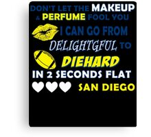DON'T LET THE MAKEUP & PERFUME FOOL YOU I CAN GO FROM DELIGHTGFUL TO DIEHARD IN 2 SECONDS FLAT SAN DIEGO Canvas Print