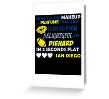DON'T LET THE MAKEUP & PERFUME FOOL YOU I CAN GO FROM DELIGHTGFUL TO DIEHARD IN 2 SECONDS FLAT SAN DIEGO Greeting Card
