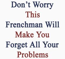 Don't Worry This Frenchman Will Make You Forget All Your Problems  by supernova23