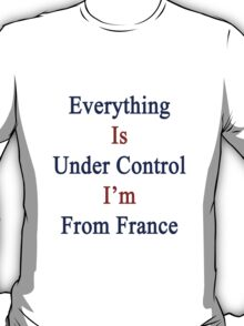 Everything Is Under Control I'm From France  T-Shirt