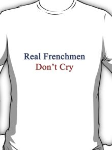 Real Frenchmen Don't Cry  T-Shirt