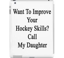 Want To Improve Your Hockey Skills? Call My Daughter  iPad Case/Skin