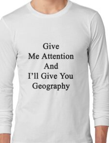 Give Me Attention And I'll Give You Geography  Long Sleeve T-Shirt