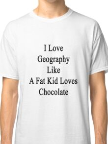 I Love Geography Like A Fat Kid Loves Chocolate  Classic T-Shirt