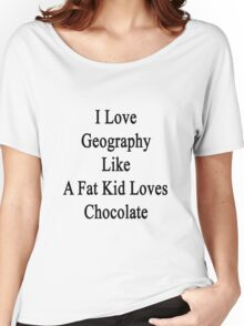 I Love Geography Like A Fat Kid Loves Chocolate  Women's Relaxed Fit T-Shirt