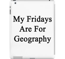 My Fridays Are For Geography  iPad Case/Skin