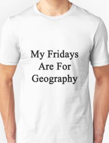 My Fridays Are For Geography  T-Shirt