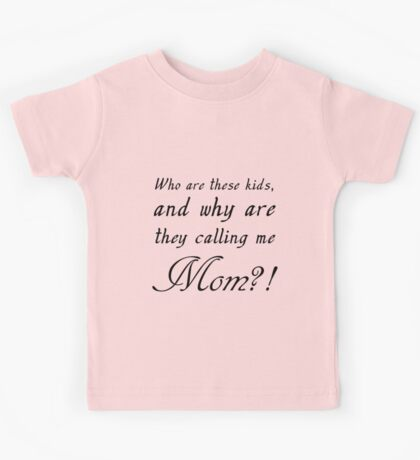 WHO ARE THESE KIDS AND WHY ARE THEY CALLING ME MOM? Kids Tee