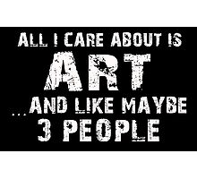 All I Care About Is Art And Like Maybe 3 People - Tshirts & Hoodies Photographic Print