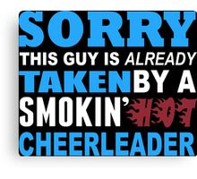 Sorry This Guy Is Already Taken By A Smokin Hot Cheerleader - Tshirts & Hoodies Canvas Print