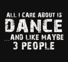 All I Care About Is Dance And Like Maybe 3 People - Tshirts & Hoodies by custom222
