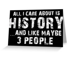 All I Care About Is History And Like Maybe 3 People - Tshirts & Hoodies Greeting Card