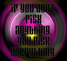 Risk! If you don't risk anything you risk everything... by SQ Tees