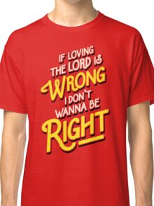 If Loving The Lord Is Wrong I Don't Wanna Be Right (Coming To America) Classic T-Shirt