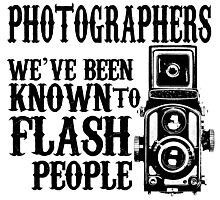 PHOTOGRAPHERS WE'VE BEEN KNOWN TO FLASH PEOPLE Photographic Print