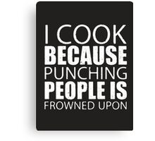 I Cook Because Punching People Is Frowned Upon - T-shirts & Hoodies Canvas Print