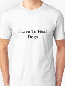 I Live To Heal Dogs  T-Shirt