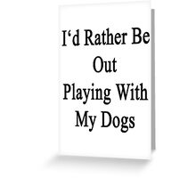 I'd Rather Be Out Playing With My Dogs  Greeting Card