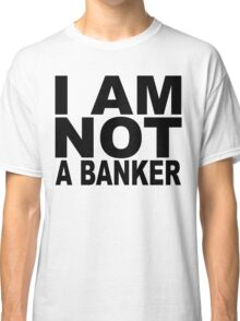 I am not a banker.... Classic T-Shirt