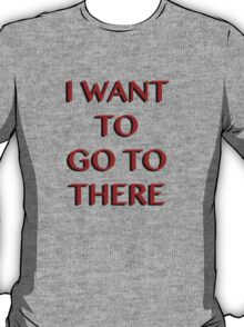 """""""I Want to Go to There"""" T-Shirt"""