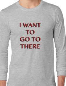 """I Want to Go to There"" Long Sleeve T-Shirt"
