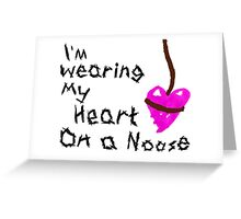 I'm Wearing My Heart on a Noose Greeting Card