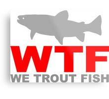 WTF - WE TROUT FISH Metal Print
