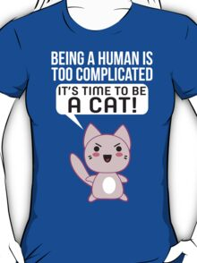 Being A Human Is Too Complicated - It's Time To Be A Cat T Shirt T-Shirt